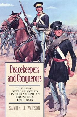 Peacekeepers and Conquerors: The Army Officer Corps on the American Frontier, 1821-1846