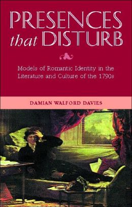 Presences That Disturb: Models of Romantic Self-Definition in the Culture and Literature of the 1790s