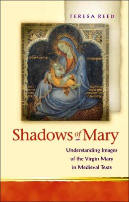 Shadows of Mary (Religion and Cultrue in the Middle Ages Series): Reading the Virgin Mary in Medieval Texts