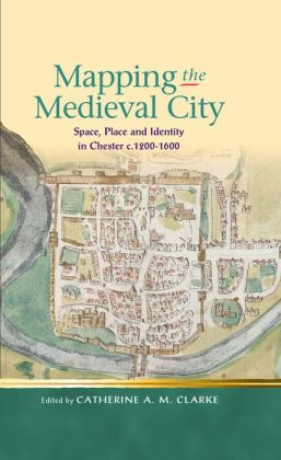 Mapping the Medieval City: Space, Place and Identity in Chester c. 1200-1600