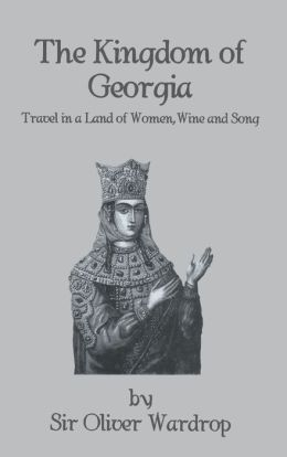 Kingdom of Georgia: Travel in a Land of Women, Wine and Song