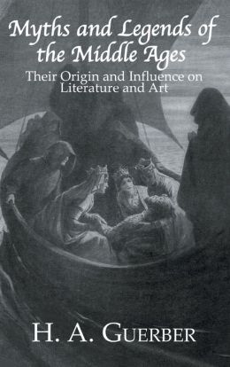Myths and Legends of the Middle Ages: Their Origin and Influence on Literature and Art