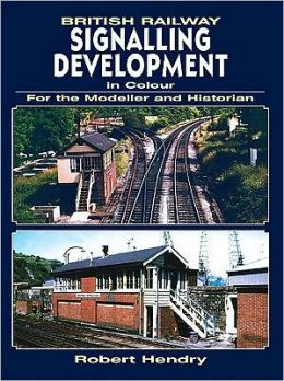 British Railway Signalling Development in Colour: For the Modeller and Historian