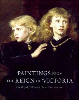 Paintings from the Reign of Victoria: The Royal Holloway Collection, London