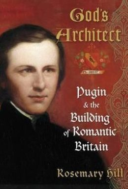 God's Architect : Pugin and the Building of Romantic Britain