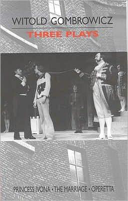 Three Plays : Princess Ivona, the Marriage and Operetta