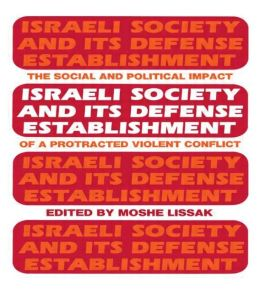 Israeli Society and Its Defense Establishment: The Social and Political Impact of a Protracted Violent Conflict