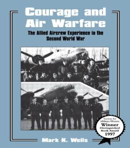 Courage and Air Warfare : The Allied Aircrew Experience in the Second World War