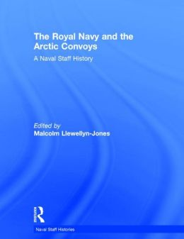 The Royal Navy and the Arctic Convoys: A Naval Staff History