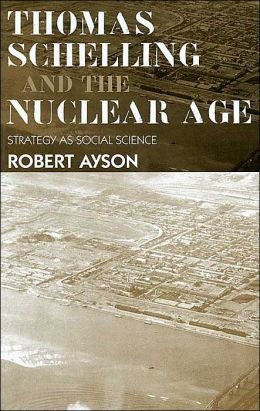 Thomas Schelling and The Nuclear Age Strategy and History Series): Strategy as Social Science