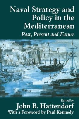 Naval Policy and Strategy in the Mediterranean: Past, Present and Future