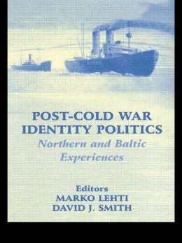 Post-Cold War Identity Politics(Nationalism and Ethnicity Series): Northern and Baltic Experiences
