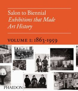 Salon to Biennial - Exhibitions that Made Art History, Volume 1: 1863-1959