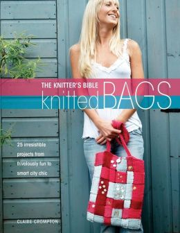 The Knitters Bible - Knitted Bags: 25 Irresistible Projects from Frivolously Fun to Smart City Chic