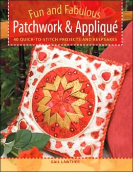 Fun and Fabulous Patchwork & Applique Gifts: 40 Quick-to-Stitch Projects