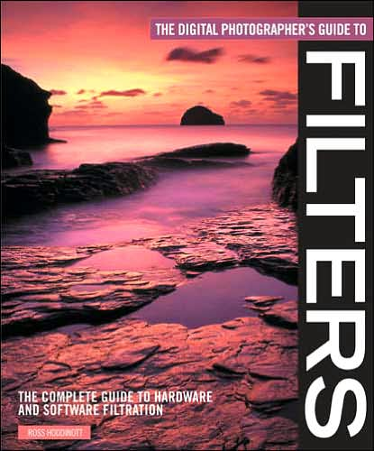 The Digital Photographer's Guide to Filters: The Complete Guide to Hardware and Software Filtration