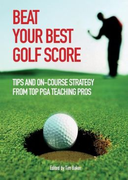 Beat Your Best Golf Score!: Golf Tips And Strategy From Top Pga Teaching Pros