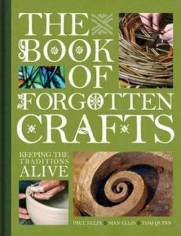 The Book of Forgotten Crafts: Keeping the Traditions Alive. Tom Quinn, Sin Ellis and Paul Felix