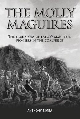 Molly Maguires: THe True Story of Labor's Martyred Pioneers in the Coalfields