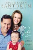 Book Cover Image. Title: Bella's Gift:  How One Little Girl Transformed Our Family and Inspired a Nation, Author: Rick Santorum