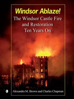 Windsor Ablaze!: The Windsor Castle Fire & Restoration. Ten Years on
