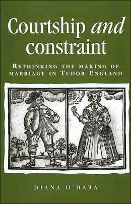 Courtship and Constraint: Rethinking the Making of Marriage in Tudor England