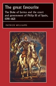 Great Favourite: The Duke of Lerma and the Court and Government of Philip III of Spain, 1598-1621