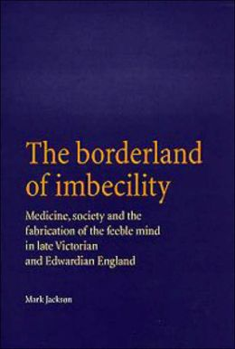 The Borderland of Imbecility: Medicine, Society and the Fabrication of the Feeble Mind in Later Victorian and Edwardian England