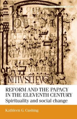 Reform and the Papacy in the Eleventh Century: Spirituality and Social Change (Manchester Medieval Studies Series)