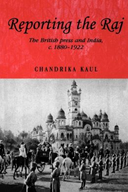 Reporting the Raj: The British Press and India, c. 1880-1922