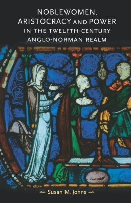 Noblewomen, Aristocracy And Power In The Twelfth-Century Anglo-Norman Realm