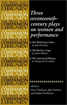 Three Seventeenth-Century Plays on Women and Performance: The Wild-Goose Chase/The Bird in a Cage/The Convent of Pleasure (The Revels Plays Companions Library Series)