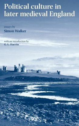 Political Culture in Later Medieval England: Essays by Simon Walker