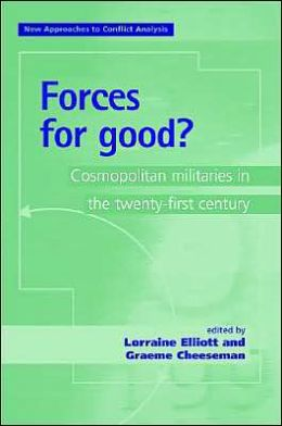 Forces for Good: Cosmopolitan Militaries in the Twenty-First Century (New Approaches to Conflict Analysis Series)