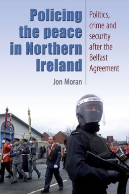 Policing the Peace In Northern Ireland: Politics, Crime and Security After the Belfast Agreement