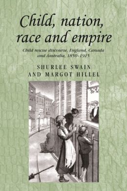 Child, Nation, Race and Empire: Child Rescue Discourse, England, Canada and Australia, 1850-1915