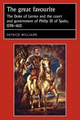 The Great Favourite: The Duke of Lerma and the Court and Government of Philip III of Spain, 1598-1621