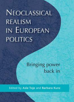 Neoclassical Realism in European Politics: Bringing Power Back In