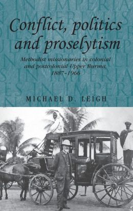 Conflict, Politics, and Proselytism: Methodist Missionaries in Colonial and Postcolonial Burma, 1887-1966