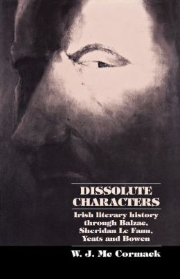 Dissolute Characters: Irish Literary History Through Balzac, Sheridan Le Fanu, Yeats and Bowen