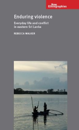 Enduring Violence: Everyday Life and Conflict in Eastern Sri Lanka