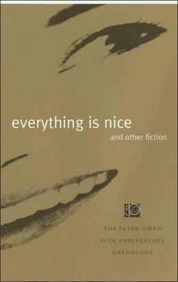 Everything is Nice and Other Fiction: The Peter Owen 50th Anniversary Anthology