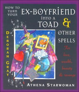 How to Turn Your Ex-Boyfriend into a Toad and Other Spells: For Love, Wealth, Beauty and Revenge