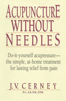 Acupuncture without Needles: Do-It-Yourself Acupressure-- the Simple,at-Home Treatment for Lasting Relief from Pain