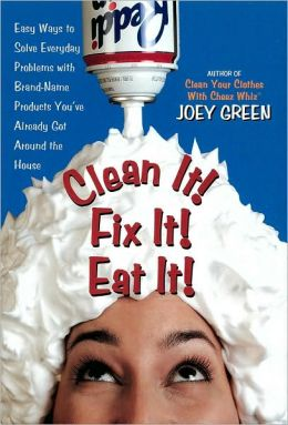 Clean It! Fix It! Eat It!: Easy Ways to Solve Everyday Problems with Brand-Name Products You've Already Get around the House