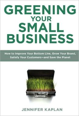 Greening Your Small Business: How to Improve Your Bottom Line, Grow Your Brand, Satisfy Your Customers - And Save the Planet