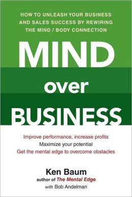Mind Over Business: How to Unleash Your Business and Sales Success by Rewiring the Mind/Body Connection