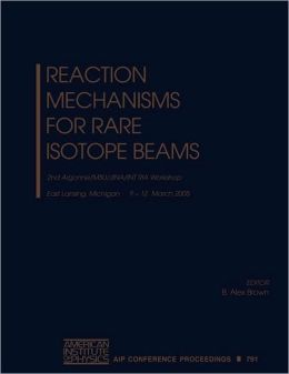 Reaction Mechanisms for Rare Isotope Beams: Argonne/MSU/JINA/INT RIA Workshop on Reaction Mechanisms for Rare Isotope Beams