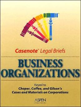 Casenote Legal Briefs: Business Organizations/Corporations, Keyed to Choper, Coffee & Gilson