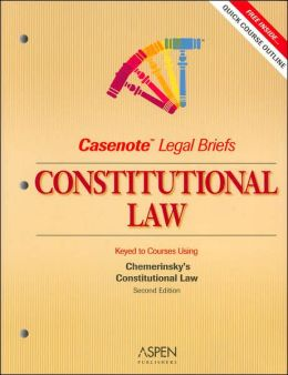 Casenote Legal Briefs: Constitutional Law, Keyed to Chemerinsky